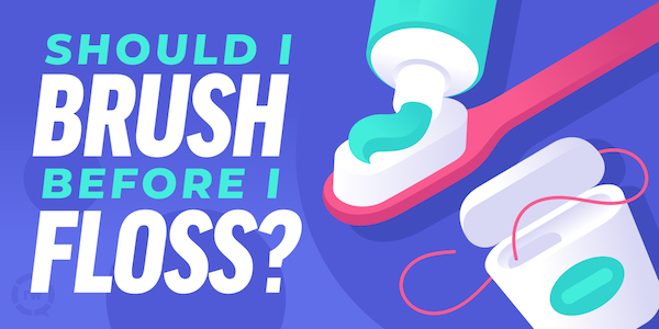 Should I Brush Before Flossing?